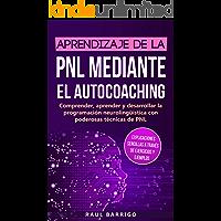 Aprendizaje de la PNL mediante el autocoaching: Comprender, aprender y desarrollar la programación neurolingüística con poderosas técnicas de PNL