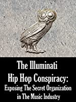The Illuminati Hip Hop Conspiracy: Exposing The Secret Organization in The Music Industry