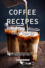 Coffee Recipes That Will Boost Your Energy: Coffee Cookbook That Will Help You Make the Best Ones Kindle Edition