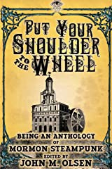 Put Your Shoulder to the Wheel (A Mormon Steampunk Anthology) Paperback