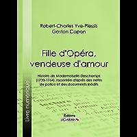 Fille d'Opéra, vendeuse d'amour: Histoire de Mademoiselle Deschamps (1730-1764), racontée d'après des notes de police et des documents inédits (French Edition)