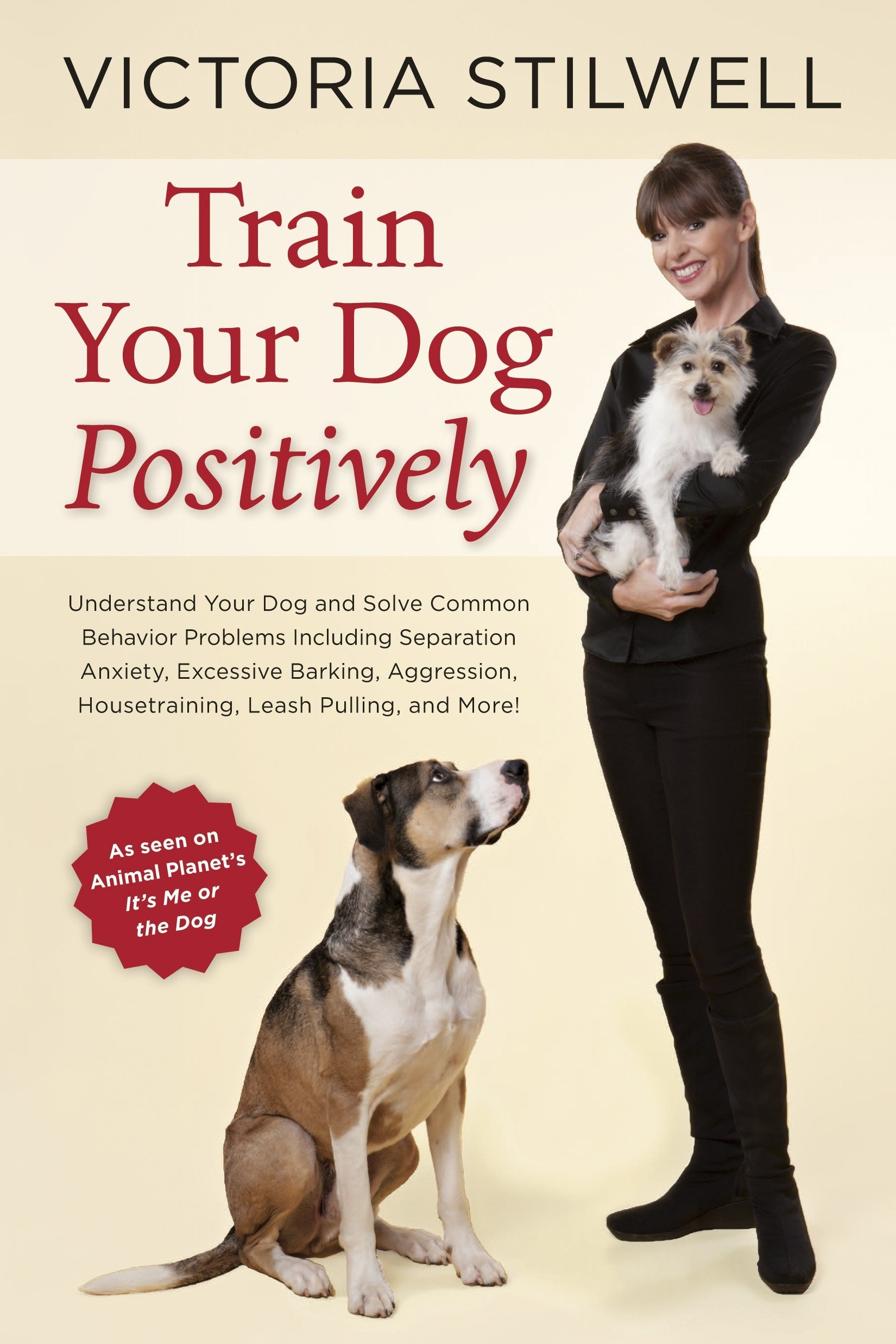 Train Your Dog Positively: Understand Your Dog and Solve Common Behavior Problems Including Separation Anxiety, Excessive Barking, Aggression, Housetraining, Leash Pulling, and More! PDF