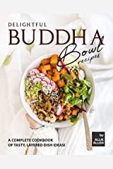 Delightful Buddha Bowl Recipes: A Complete Cookbook of Tasty, Layered Dish Ideas! Kindle Edition