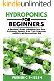 Hydroponics for Beginners: A Beginner's Guide to Building Your Own Hydroponic Garden, Grow Fruit, Vegetables and Herbs at Home Without Soil
