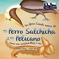 Un Gran Cuento acerca de un Perro Salchicha y un Pelícano: Cómo una Amistad llegó a ser: Spanish/English bilingual soft cover (TALL TALES Spanish/English Bi-Lingual)