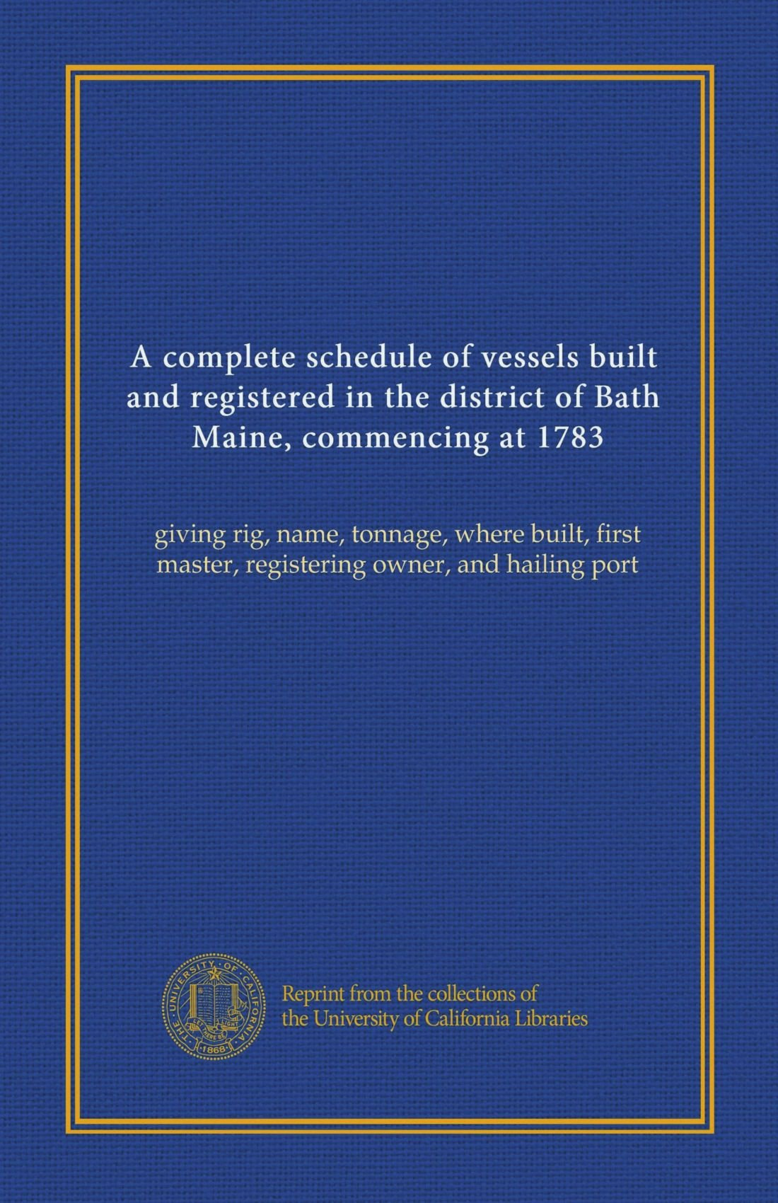 A complete schedule of vessels built and registered in the district of Bath, Maine, commencing at 1783: giving rig, name, tonnage, where built, first master, registering owner, and hailing port pdf
