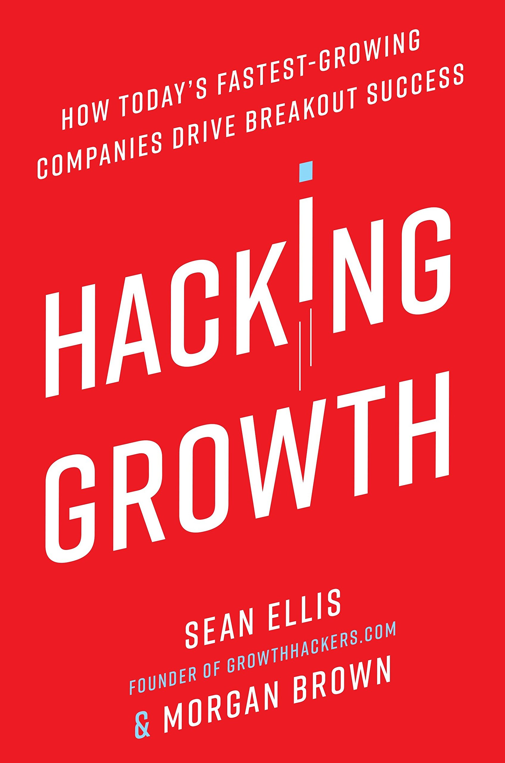 Hacking Growth: How Today's Fastest-Growing Companies Drive Breakout  Success: Amazon.de: Sean Ellis, Morgan Brown: Fremdsprachige Bücher