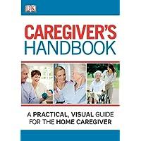 Caregiver's Handbook: A Practical, Visual Guide for the Home Caregiver