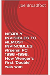 NEARLY INVISIBLES TO ALMOST INVINCIBLES Arsenal FC 1996 -1998: How Wenger's first 'Double' was won Kindle Edition