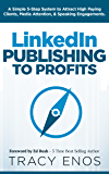 LinkedIn Publishing to Profits: A Simple 5-Step System to Attract High Paying Clients, Media Attention, & Speaking Engagements