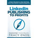 LinkedIn Publishing to Profits: A Simple 5-Step System to Attract High Paying Clients, Media Attention, & Speaking…