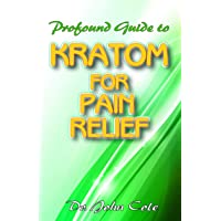 Profound Guide To Kratom for Pain Relief: Your Complete Guide to using Kratom to...