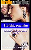 PROIBIDO PRA MIM: Ela Poderia Ter Tudo o Que Quisesse. Menos Ele. (Portuguese Edition)
