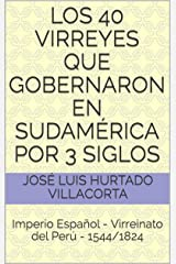Los 40 Virreyes Que Gobernaron en Sudamérica por 3 Siglos: Imperio Español - Virreinato del Perú - 1544/1824 (Spanish Edition) Kindle Edition