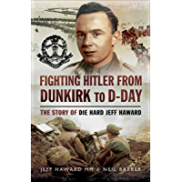 Fighting Hitler from Dunkirk to D-Day: The Story of Die Hard Jeff Haward
