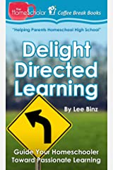 Delight Directed Learning: Guide Your Homeschooler Toward Passionate Learning (The HomeScholar's Coffee Break Book series 2) Kindle Edition