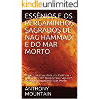 ESSÊNIOS E OS PERGAMINHOS SAGRADOS DE NAG HAMMADI E DO MAR MORTO: Origem da Irmandade dos Essênios e Descoberta dos…