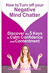 How to Turn off Your Negative Mind Chatter: Discover the 5 Keys to Calm, Confidence and Contentment Kindle Edition