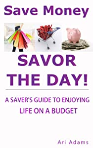 Save Money, Savor the Day: A Saver's Guide to Enjoying Life on a Budget