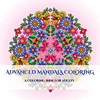 Advanced Mandala Coloring: An adult coloring book: With coloring pages for mandalas, coloring pages for flowers and butterflies, coloring book pages for geometric designs, and abstract coloring pages