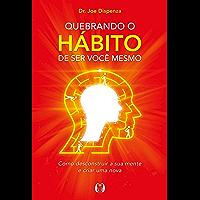 Quebrando o hábito de ser você mesmo: Como desconstruir a sua mente e criar uma nova