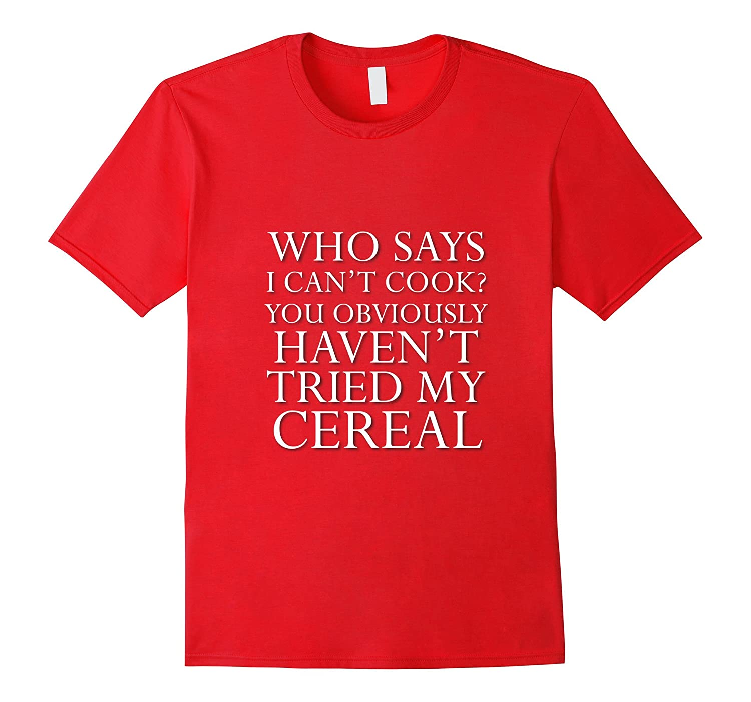 3fad96bf Who Says I Can't Cook Try My Cereal Funny Saying T Shirt-CL – Colamaga