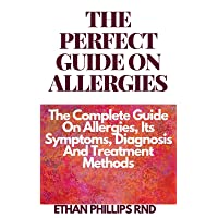 THE PERFECT GUIDE ON ALLERGIES : The Complete Guide On Allergies, Its Symptoms,...