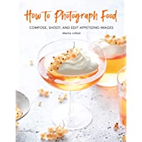 How to Photograph Food: Compose, Shoot, and Edit Appetizing Images