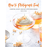 How to Photograph Food: Compose, Shoot, and Edit Appetizing Images book cover