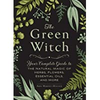 The Green Witch Your Complete Guide to the Natural Magic of Herbs Flowers Essential Oils and More