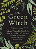 The Green Witch: Your Complete Guide to the Natural Magic of Herbs, Flowers, Essential Oils, and More (English Edition)