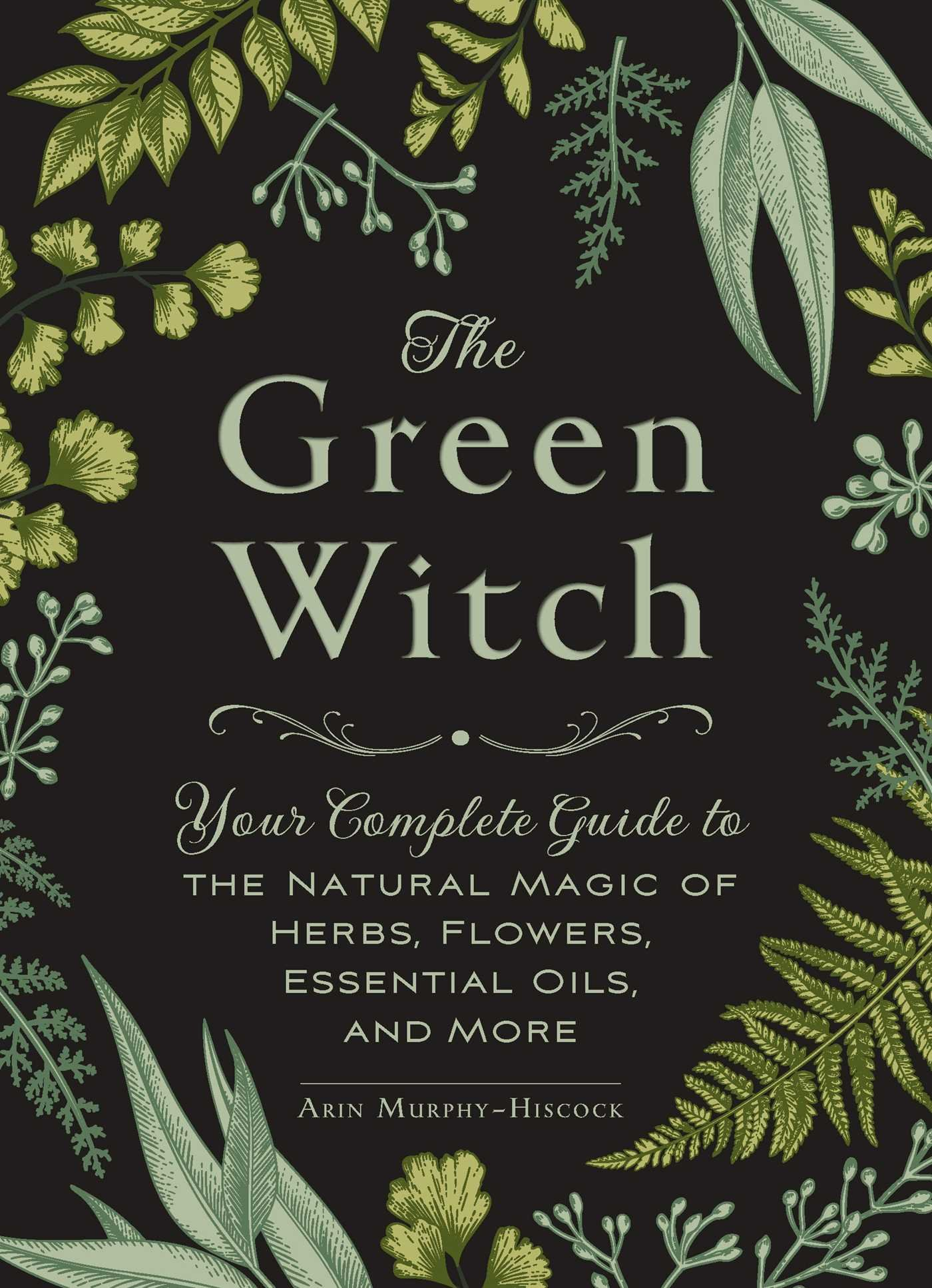 The Green Witch  Your Complete Guide To The Natural Magic Of Herbs Flowers Essential Oils And More  English Edition