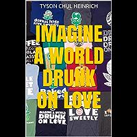 Imagine A World Drunk On Love (English Edition)