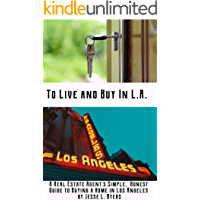 To Live and Buy In L.A.:  A Real Estate Agent's Simple, Honest Guide to Buying a Home in Los Angeles