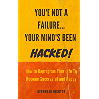 YOU'RE NOT A FAILURE... YOUR MIND'S BEEN HACKED : How To Reprogram Your Life To Become Successful And Happy (English…