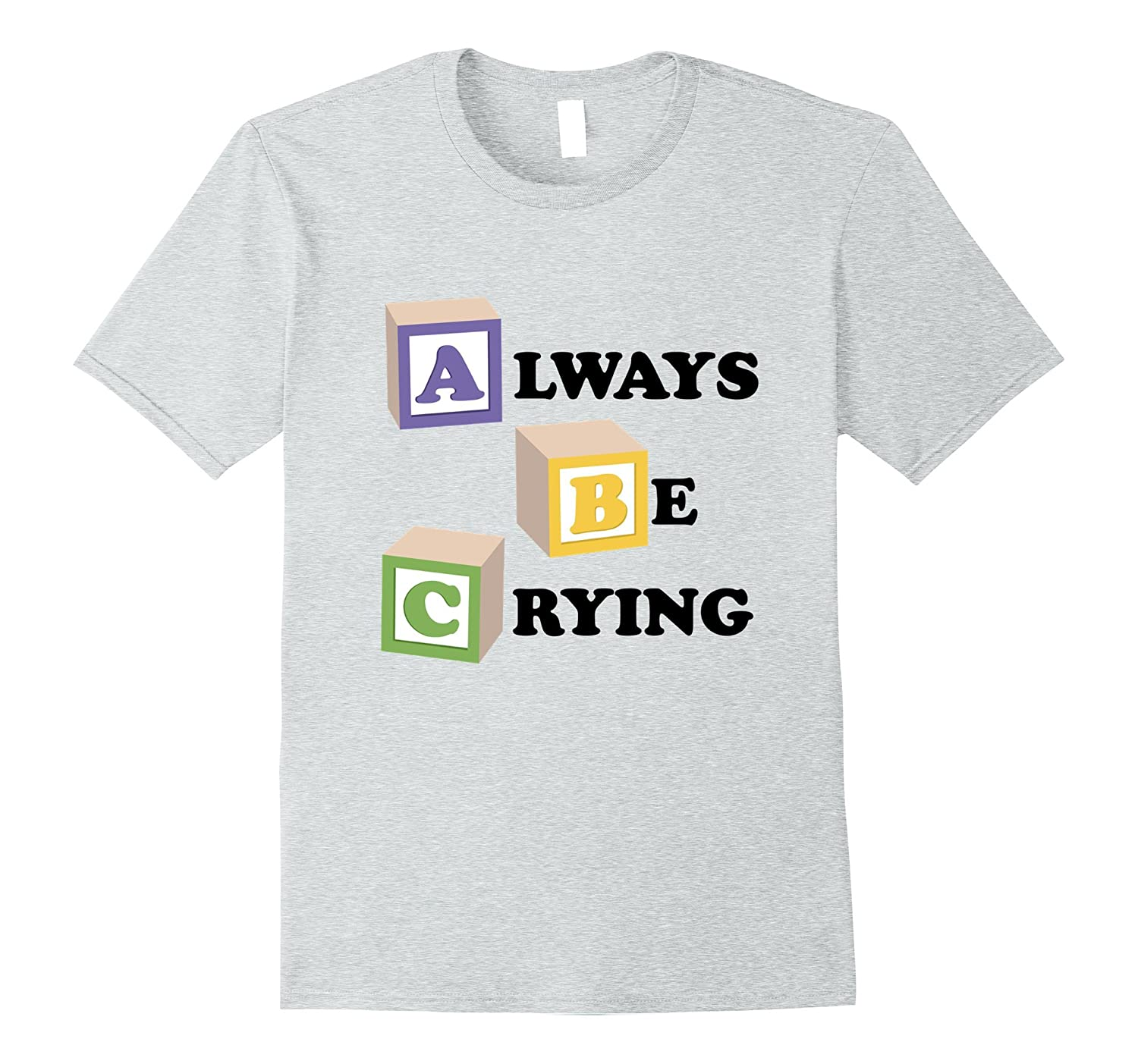 ABC Always Be Crying T-Shirt – Funny Depression Anxiety