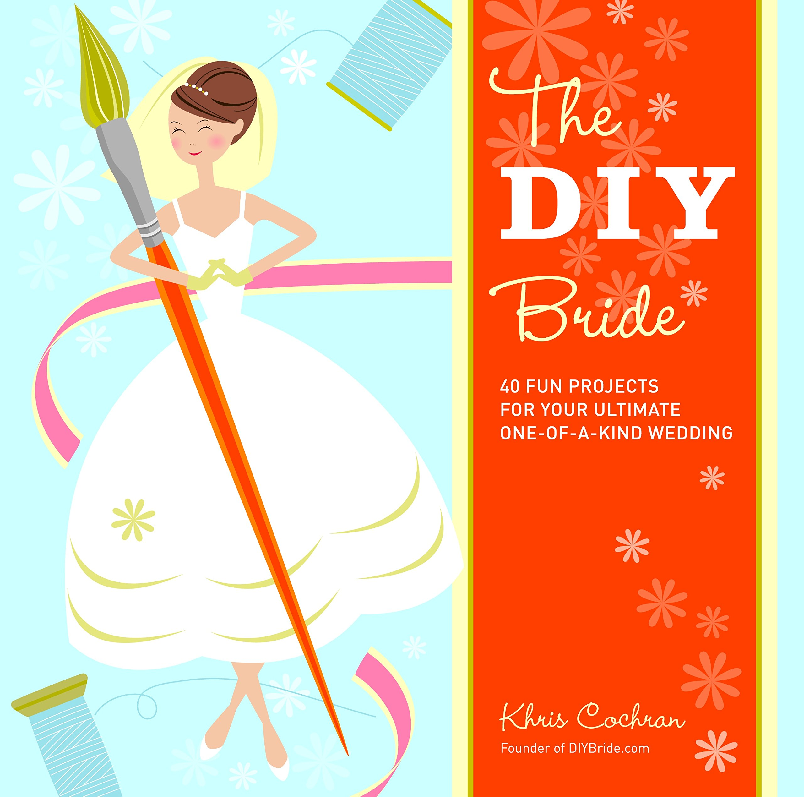 The DIY Bride: 40 Fun Projects for Your Ultimate One-of-a-Kind ...
