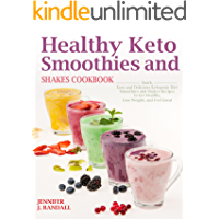 Healthy Keto Smoothies and Shakes Cookbook: Quick and Delicious Ketogenic Diet Smoothies and Shakes Recipes to Get Healthy, Lose Weight and Feel Great