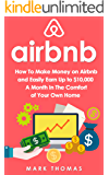 Airbnb: How To Make Money On Airbnb and Easily Earn Up to $10,000 A Month In The Comfort of Your Own Home (Airbnb, Hosting, Real Estate, Bed and Breakfast, Vacation Rental, Entrepreneur)
