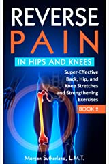 Reverse Pain in Hips and Knees: Super-Effective Back, Hip, and Knee Stretches and Strengthening Exercises Kindle Edition