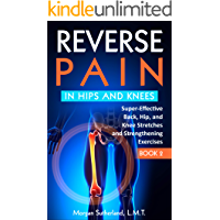 Reverse Pain in Hips and Knees: Super-Effective Back, Hip, and Knee Stretches and Strengthening Exercises (Reverse Your Pain Book 2)