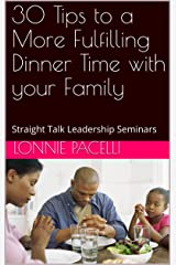 30 Tips to a More Fulfilling Dinner Time with your Family: Straight Talk Leadership Seminars Kindle Edition