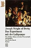 Joseph Wright of Derby. Das Experiment mit der Luftpumpe: Eine Heilige Allianz zwischen Wissenschaft und Religion
