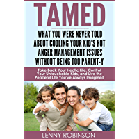 Tamed – What You Were Never Told About Cooling Your Kid's Hot Anger Management Issues Without Being Too Parent-y: Take Back Your Hectic Life, Control Your Untouchable Kids, and Live the Peaceful Life