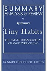 Summary, Analysis, and Review of BJ Fogg's Tiny Habits: The Small Changes That Change Everything Kindle Edition