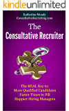 The Consultative Recruiter: The Real Key to: More Qualified Candidates, Faster Times to Fill and Happier Hiring Managers
