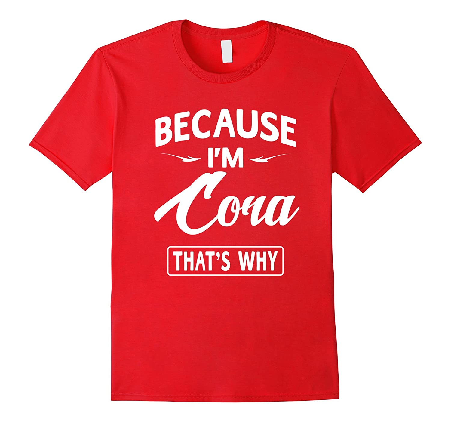 Because I'm Cora Funny Novelty Gifts Name T-shirt Women-FL