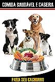 Guia Comida Caseira e Saudável para seu Cachorro: Nada melhor para a saúde do seu melhor amigo