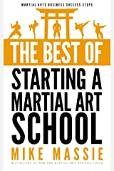 The Best of Starting a Martial Arts School: What You Really Need to Know Before You Start a Martial Arts School (Martial Arts Business Success Steps Book 6) Kindle Edition