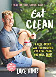 Eat Clean: Feel Great with 100 Recipes For Real Food You Will Love!